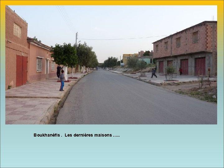 Boukhanéfis. Les dernières maisons …. .