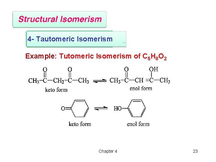 4 - Tautomeric Isomerism Example: Tutomeric Isomerism of C 5 H 8 O 2
