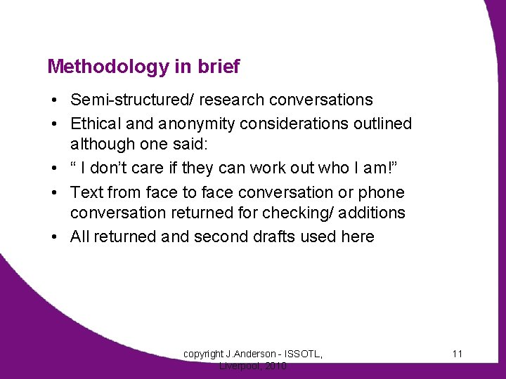 Methodology in brief • Semi-structured/ research conversations • Ethical and anonymity considerations outlined although