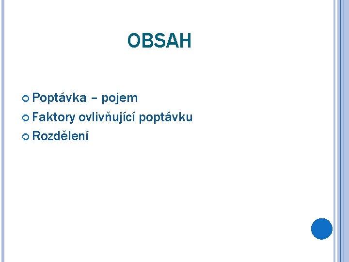 OBSAH Poptávka – pojem Faktory ovlivňující poptávku Rozdělení