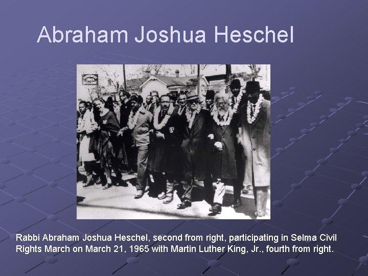 Abraham Joshua Heschel Rabbi Abraham Joshua Heschel, second from right, participating in Selma Civil