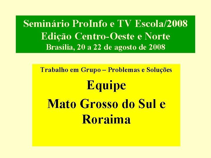 Seminário Pro. Info e TV Escola/2008 Edição Centro-Oeste e Norte Brasília, 20 a 22