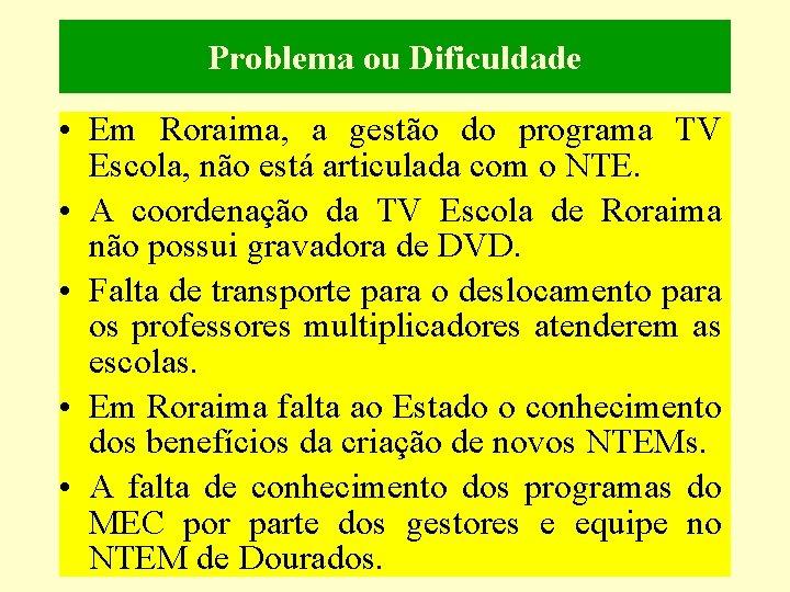 Problema ou Dificuldade • Em Roraima, a gestão do programa TV Escola, não está