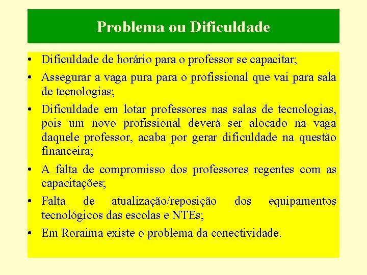 Problema ou Dificuldade • Dificuldade de horário para o professor se capacitar; • Assegurar