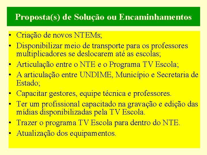 Proposta(s) de Solução ou Encaminhamentos • Criação de novos NTEMs; • Disponibilizar meio de