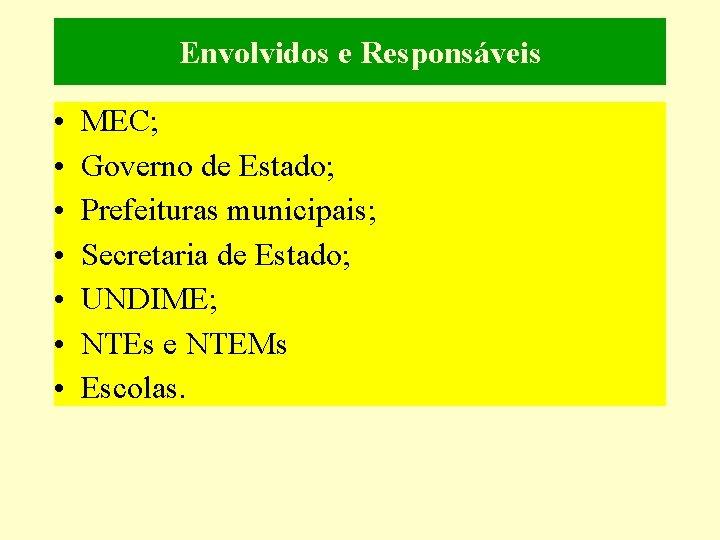 Envolvidos e Responsáveis • • MEC; Governo de Estado; Prefeituras municipais; Secretaria de Estado;