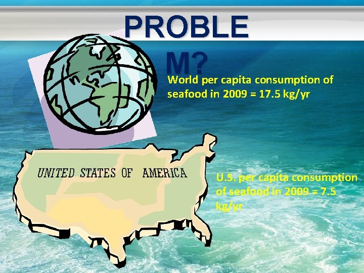 PROBLE M? World per capita consumption of seafood in 2009 = 17. 5 kg/yr