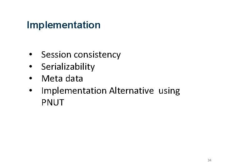 Implementation • • Session consistency Serializability Meta data Implementation Alternative using PNUT 34