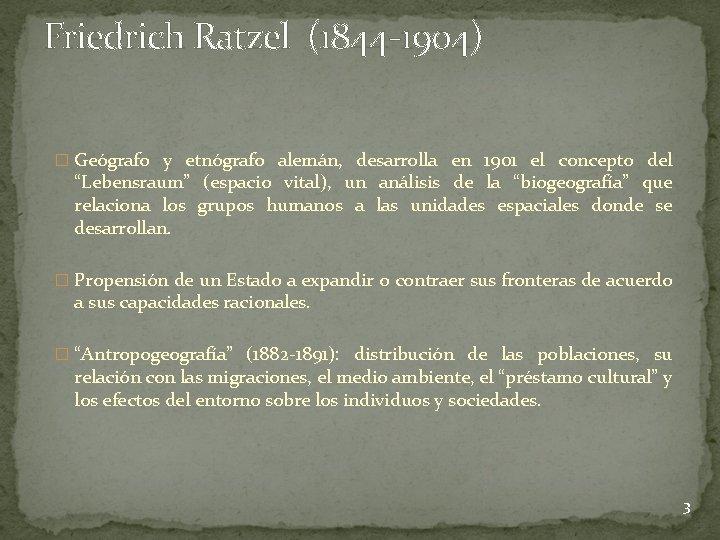 Friedrich Ratzel (1844 -1904) � Geógrafo y etnógrafo alemán, desarrolla en 1901 el concepto