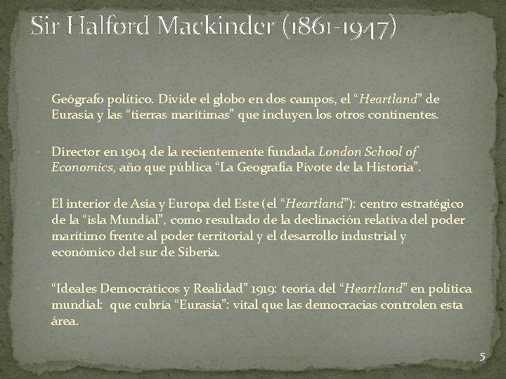 Sir Halford Mackinder (1861 -1947) ◦ Geógrafo político. Divide el globo en dos campos,