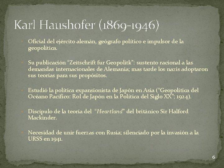 Karl Haushofer (1869 -1946) ◦ Oficial del ejército alemán, geógrafo político e impulsor de