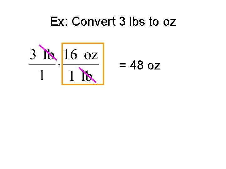 Ex: Convert 3 lbs to oz = 48 oz