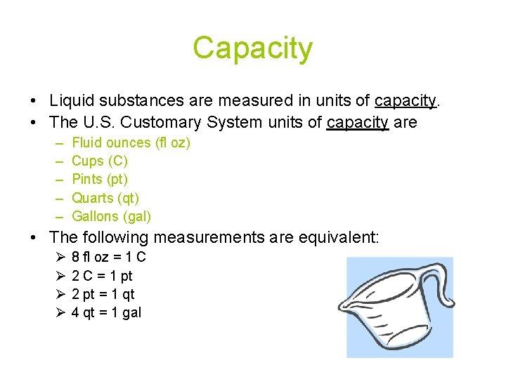 Capacity • Liquid substances are measured in units of capacity. • The U. S.