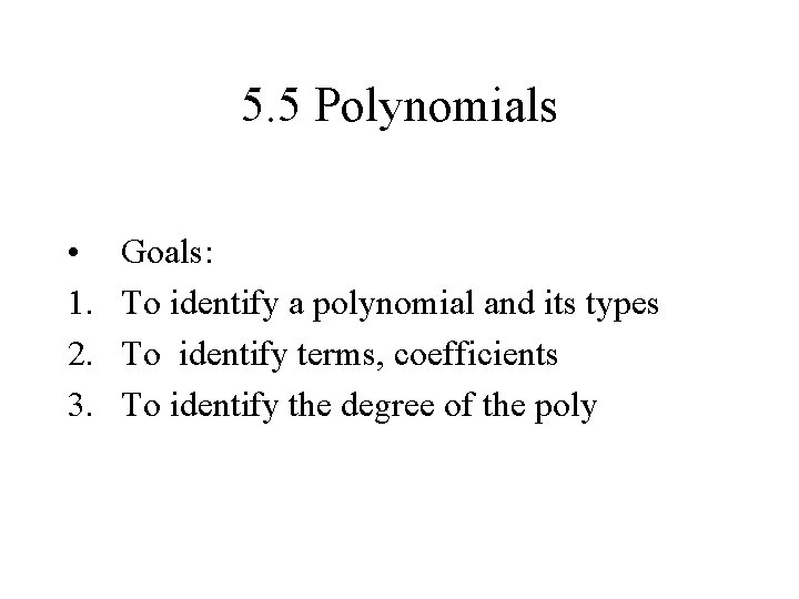 5. 5 Polynomials • 1. 2. 3. Goals: To identify a polynomial and its