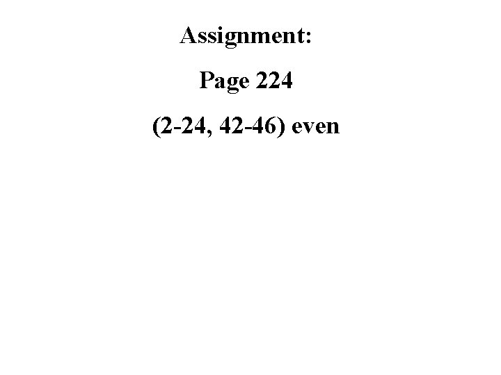 Assignment: Page 224 (2 -24, 42 -46) even