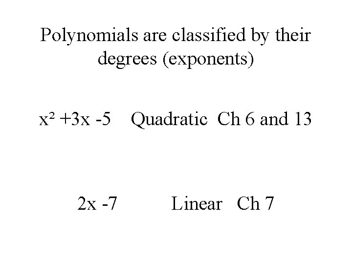 Polynomials are classified by their degrees (exponents) x² +3 x -5 2 x -7