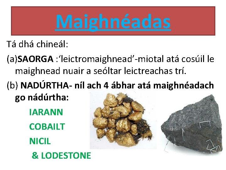 Maighnéadas Tá dhá chineál: (a)SAORGA : 'leictromaighnead'-miotal atá cosúil le maighnead nuair a seóltar