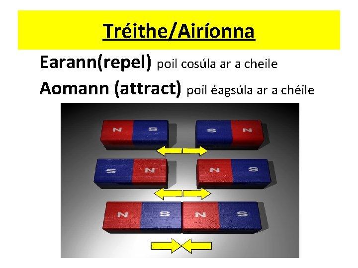 Tréithe/Airíonna Earann(repel) poil cosúla ar a cheile Aomann (attract) poil éagsúla ar a chéile
