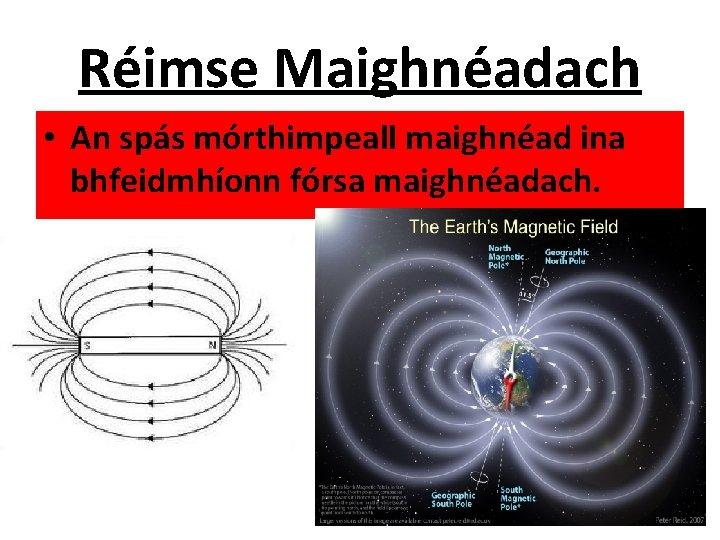 Réimse Maighnéadach • An spás mórthimpeall maighnéad ina bhfeidmhíonn fórsa maighnéadach.