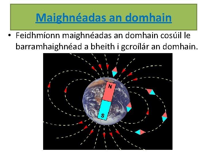 Maighnéadas an domhain • Feidhmíonn maighnéadas an domhain cosúil le barramhaighnéad a bheith i