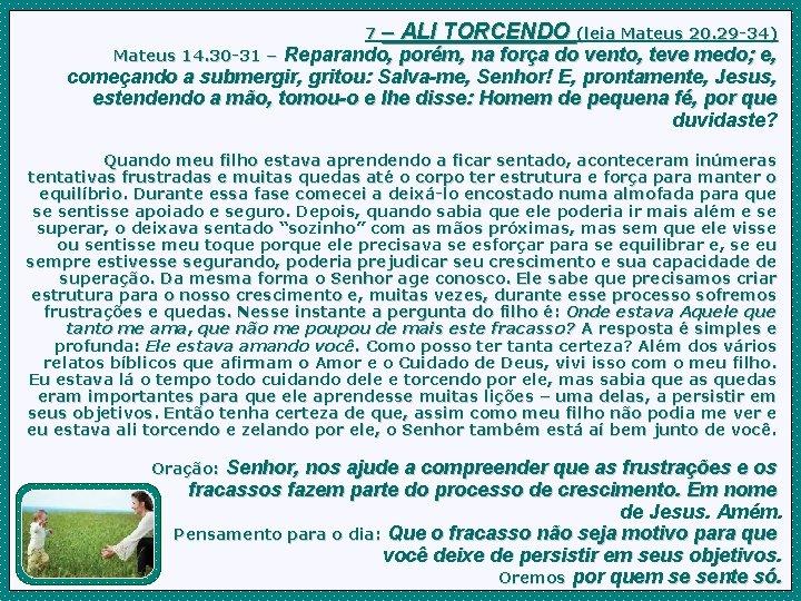 7– ALI TORCENDO (leia Mateus 20. 29 -34) Reparando, porém, na força do vento,