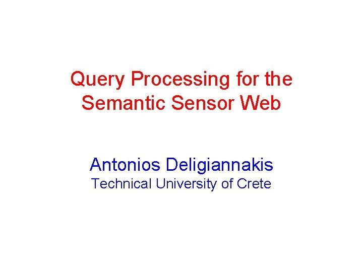 Query Processing for the Semantic Sensor Web Antonios Deligiannakis Technical University of Crete