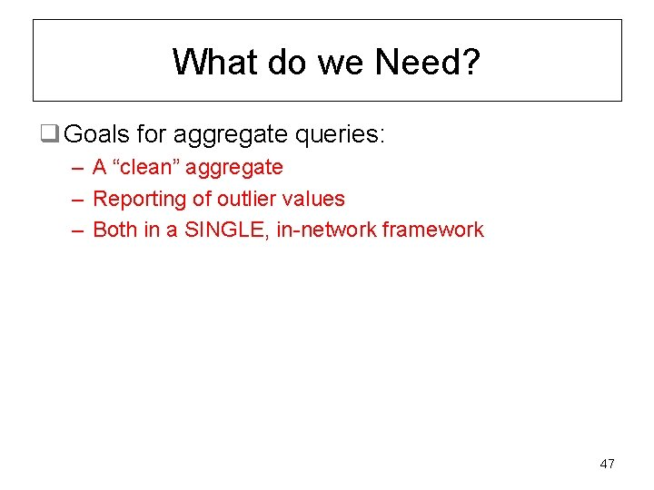 """What do we Need? q Goals for aggregate queries: – A """"clean"""" aggregate –"""