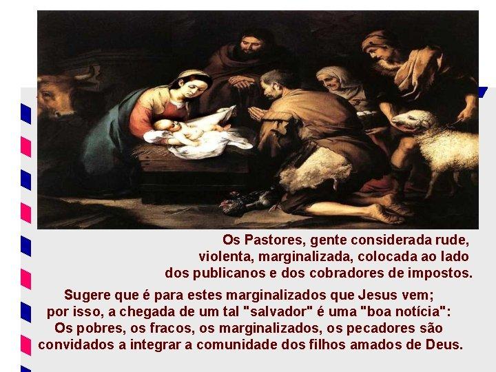 - As TESTEMUNHAS do Nascimento: Os Pastores, gente considerada rude, violenta, marginalizada, colocada ao
