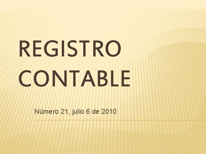 REGISTRO CONTABLE Número 21, julio 6 de 2010