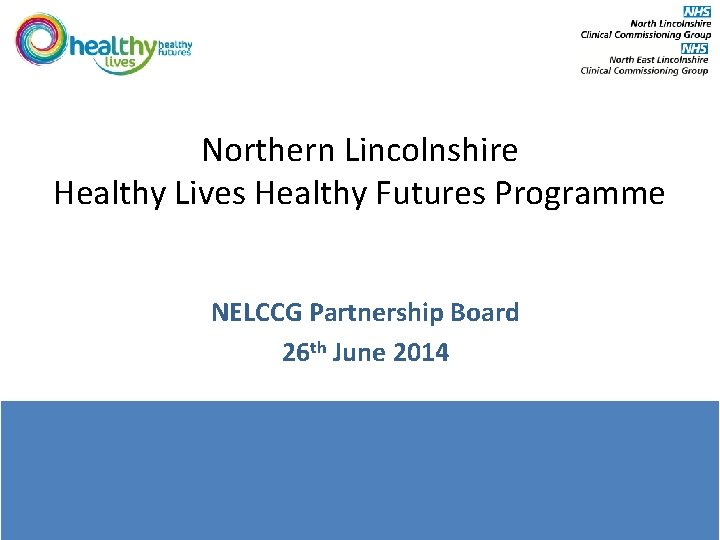Northern Lincolnshire Healthy Lives Healthy Futures Programme NELCCG Partnership Board 26 th June 2014