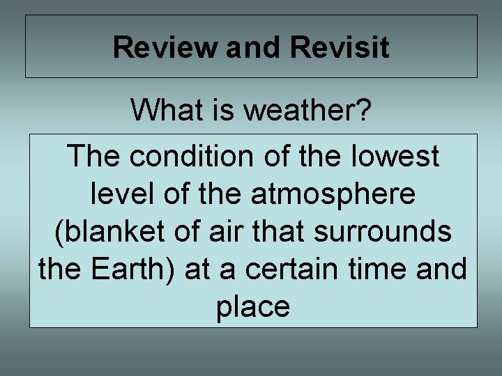 Review and Revisit What is weather? The condition of the lowest level of the