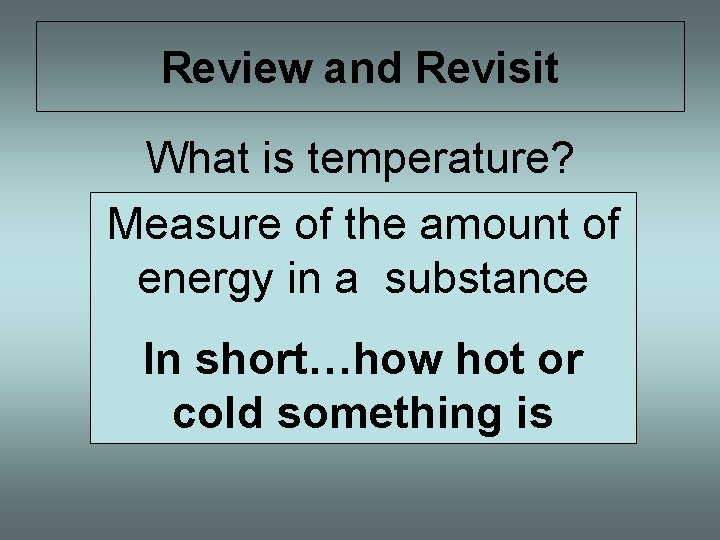Review and Revisit What is temperature? Measure of the amount of energy in a