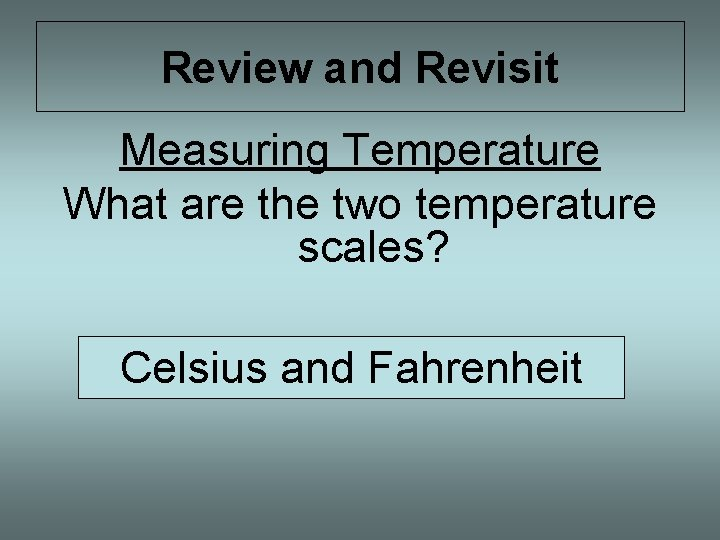 Review and Revisit Measuring Temperature What are the two temperature scales? Celsius and Fahrenheit