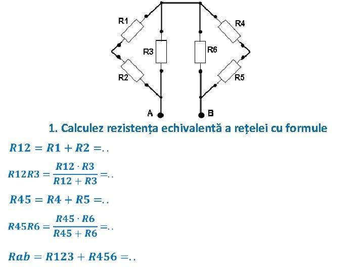 1. Calculez rezistența echivalentă a rețelei cu formule