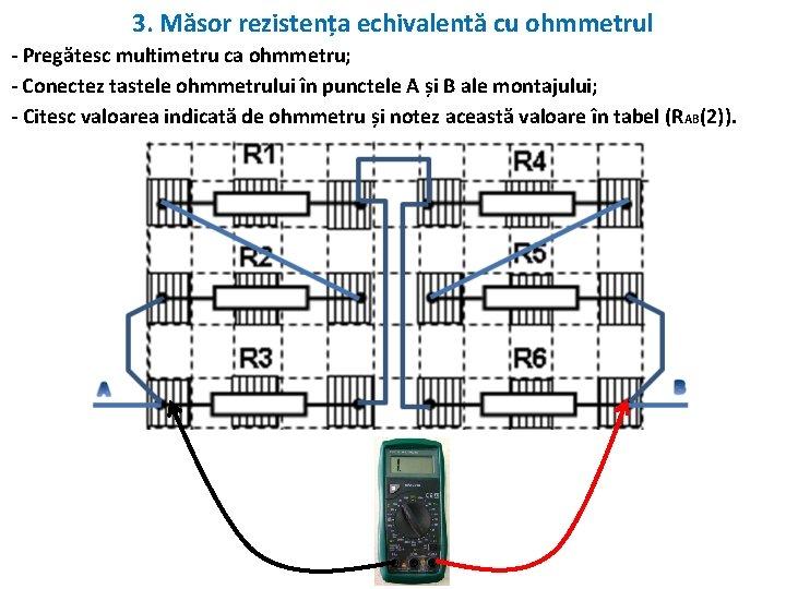 3. Măsor rezistența echivalentă cu ohmmetrul - Pregătesc multimetru ca ohmmetru; - Conectez tastele
