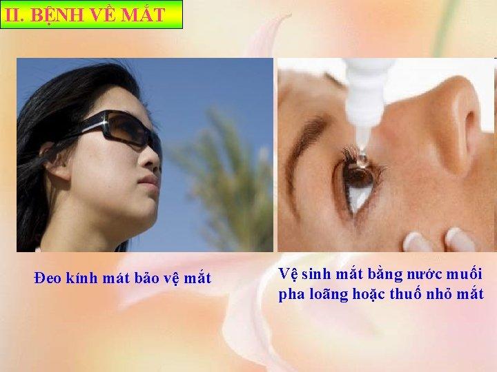 II. BỆNH VỀ MẮT Đeo kính mát bảo vệ mắt Vệ sinh mắt bằng