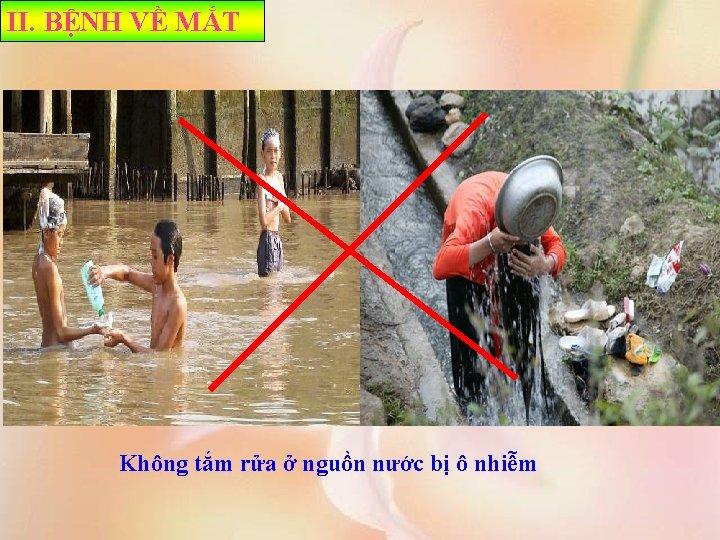 II. BỆNH VỀ MẮT Không tắm rửa ở nguồn nước bị ô nhiễm