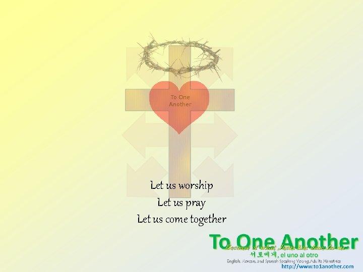 Let us worship Let us pray Let us come together