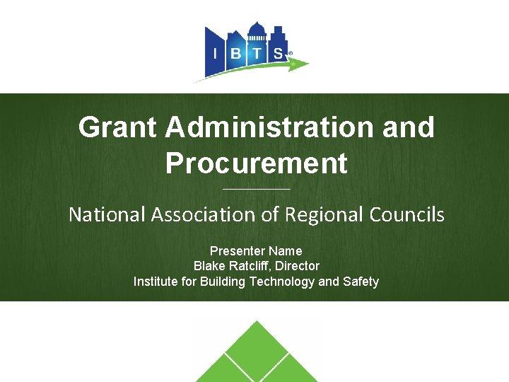 Grant Administration and Procurement ________ National Association of Regional Councils Presenter Name Blake Ratcliff,