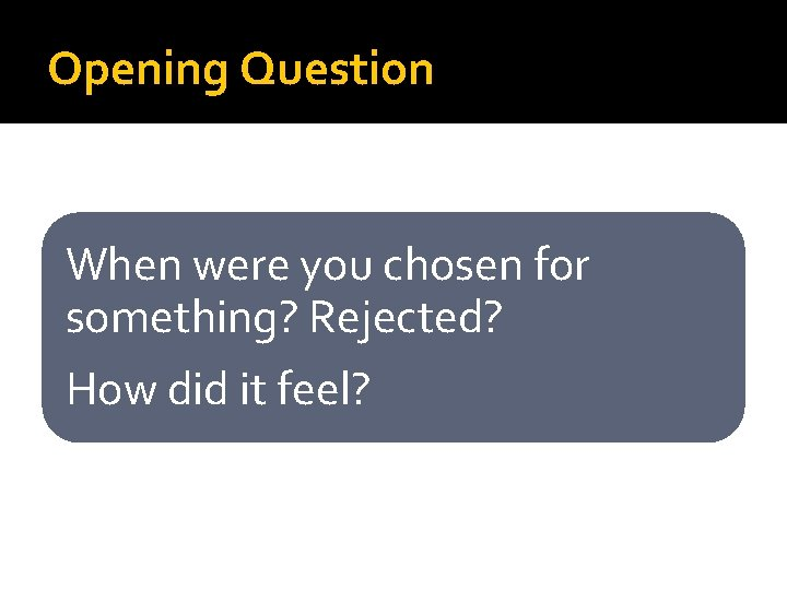 Opening Question When were you chosen for something? Rejected? How did it feel?