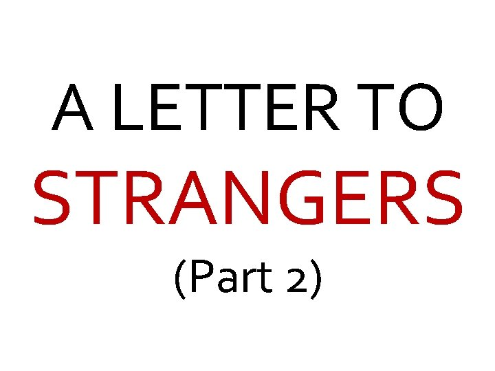 A LETTER TO STRANGERS (Part 2)