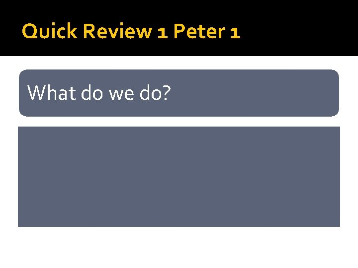 Quick Review 1 Peter 1 What do we do? • Believe • Rejoice (even