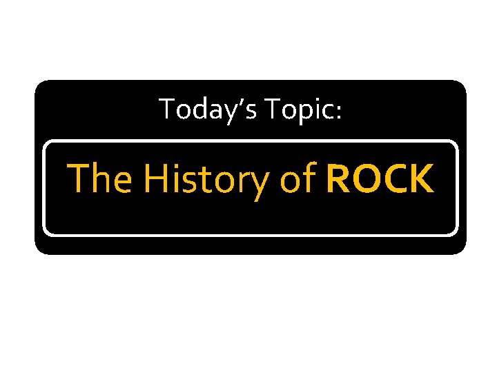 Today's Topic: The History of ROCK