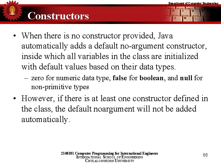 Department of Computer Engineering Constructors • When there is no constructor provided, Java automatically