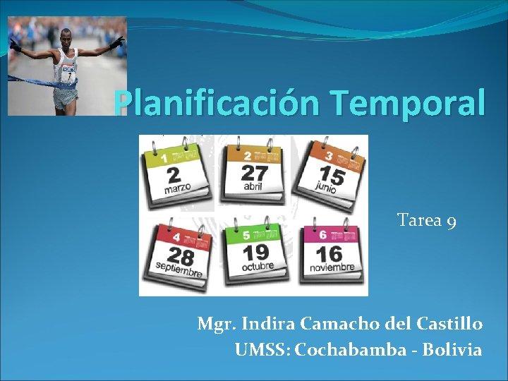 Planificación Temporal Tarea 9 Mgr. Indira Camacho del Castillo UMSS: Cochabamba - Bolivia