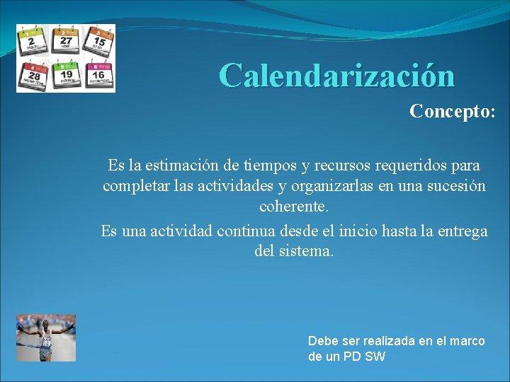 Calendarización Concepto: Es la estimación de tiempos y recursos requeridos para completar las actividades