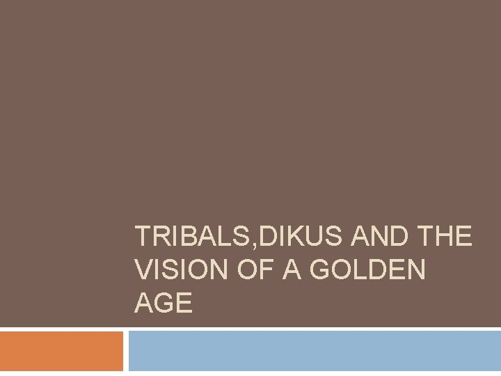 TRIBALS, DIKUS AND THE VISION OF A GOLDEN AGE