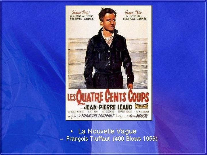 • La Nouvelle Vague – François Truffaut (400 Blows 1959)