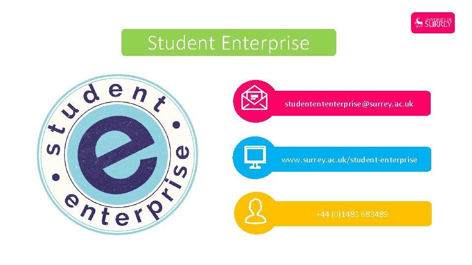 Student Enterprise studentententerprise@surrey. ac. uk www. surrey. ac. uk/student-enterprise +44 (0)1483 683489