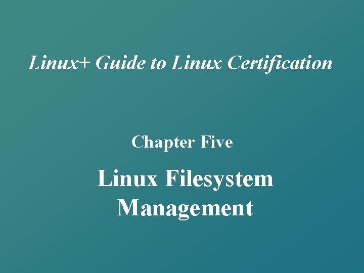 Linux+ Guide to Linux Certification Chapter Five Linux Filesystem Management
